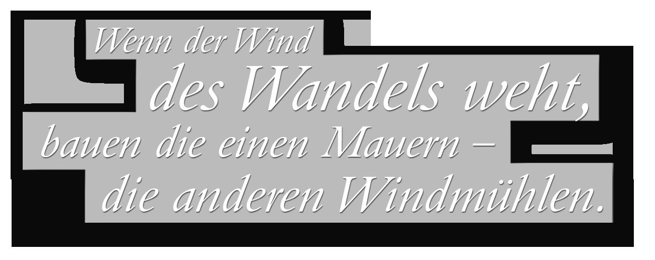 Wenn der Wind des Wandels weht, bauen die einen Mauern – die anderen Windmühlen